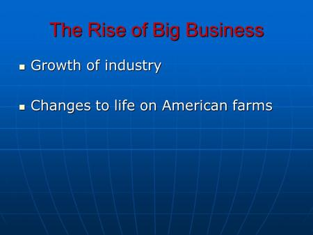 The Rise of Big Business Growth of industry Growth of industry Changes to life on American farms Changes to life on American farms.