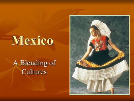 Mexico A Blending of Cultures.