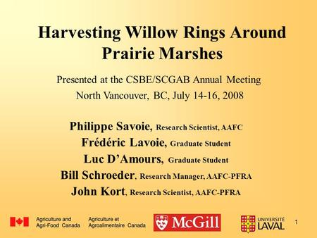 1 Harvesting Willow Rings Around Prairie Marshes Philippe Savoie, Research Scientist, AAFC Frédéric Lavoie, Graduate Student Luc D'Amours, Graduate Student.