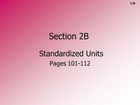 Section 2B Standardized Units Pages 101-112 2-B. Standardized Unit Systems Metric system (SI) – –Système International U.S. customary system (USCS) –