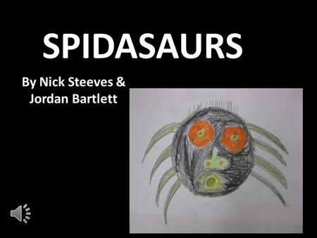 SPIDASAURS By Nick Steeves & Jordan Bartlett Species Description The Spidasaurs is an 8 legged arachnid who has gone undiscovered until Jordan and I.