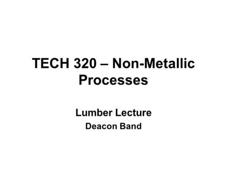 TECH 320 – Non-Metallic Processes Lumber Lecture Deacon Band.
