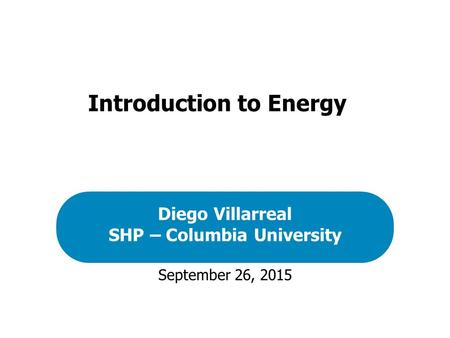 September 26, 2015 Diego Villarreal SHP – Columbia University Introduction to Energy.