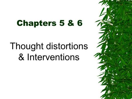 Chapters 5 & 6 Thought distortions & Interventions.