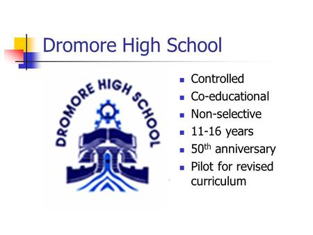 Dromore High School Controlled Co-educational Non-selective 11-16 years 50 th anniversary Pilot for revised curriculum.