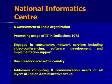 National Informatics Centre  A Government of India organization  Promoting usage of IT in India since 1975  Engaged in consultancy, network services.