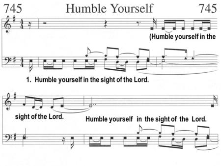 1. Humble yourself in the sight of the Lord. (Humble yourself in the sight of the Lord. Humble yourself in the sight of the Lord.