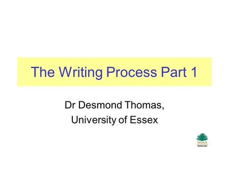 The Writing Process Part 1 Dr Desmond Thomas, University of Essex.