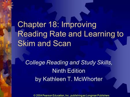 © 2004 Pearson Education, Inc., publishing as Longman Publishers Chapter 18: Improving Reading Rate and Learning to Skim and Scan College Reading and Study.