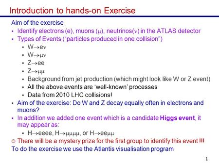 Masterclass 20141 Introduction to hands-on Exercise Aim of the exercise  Identify electrons (e), muons (  ), neutrinos( ) in the ATLAS detector  Types.