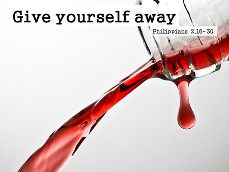 Give yourself away Philippians 2.16-30. Give yourself away Philippians 2.16-30 - Join in imitating me, and keep your eyes on those who walk according.