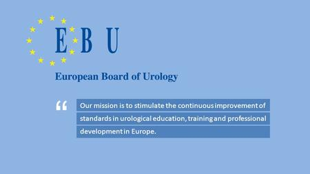 Our mission is to stimulate the continuous improvement of standards in urological education, training and professional development in Europe. ""
