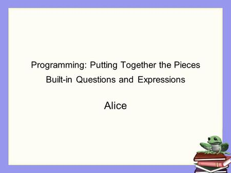 Programming: Putting Together the Pieces Built-in Questions and Expressions Alice.