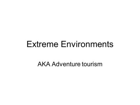Extreme Environments AKA Adventure tourism. Extreme environments Areas with difficult environments where the development of tourism has only just happened.