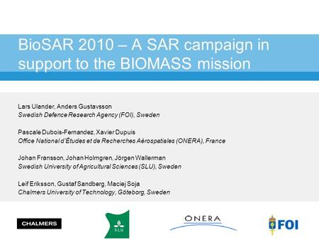BioSAR 2010 – A SAR campaign in support to the BIOMASS mission Lars Ulander, Anders Gustavsson Swedish Defence Research Agency (FOI), Sweden Pascale Dubois-Fernandez,