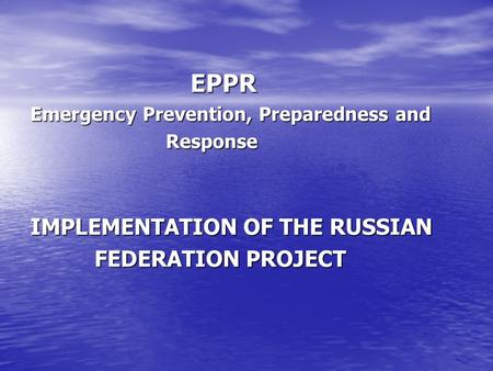 EPPR EPPR Emergency Prevention, Preparedness and Response Response IMPLEMENTATION OF THE RUSSIAN FEDERATION PROJECT FEDERATION PROJECT.