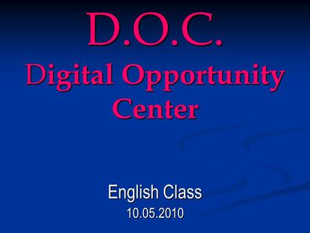 D.O.C. D igital Opportunity Center English Class 10.05.2010.