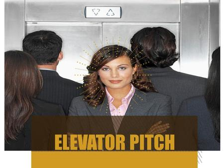 ELEVATOR PITCH. GOALS FOR THE DAY 2 Learn how to develop your elevator pitch Learn how to write your speech What NOT to do.