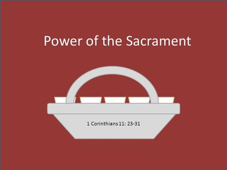 "Power of the Sacrament 1 Corinthians 11: 23-31. Remembrance—the body ""For I have received of the Lord that which also I delivered unto you, that the Lord."