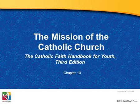 The Mission of the Catholic Church The Catholic Faith Handbook for Youth, Third Edition Document #: TX003144 Chapter 13.