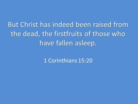 But Christ has indeed been raised from the dead, the firstfruits of those who have fallen asleep. But Christ has indeed been raised from the dead, the.
