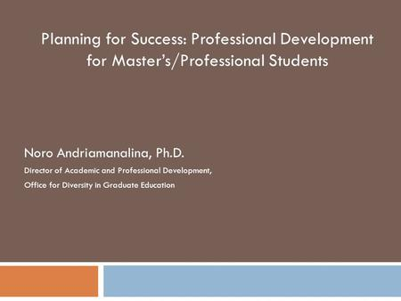 Planning for Success: Professional Development for Master's/Professional Students Noro Andriamanalina, Ph.D. Director of Academic and Professional Development,