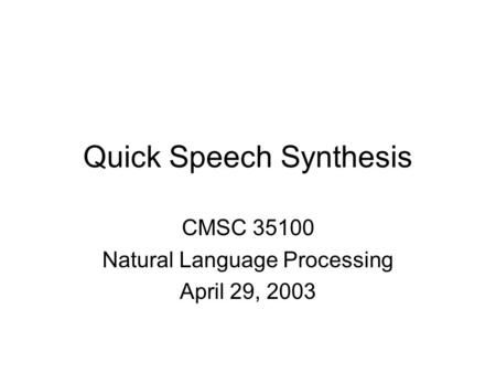 Quick Speech Synthesis CMSC 35100 Natural Language Processing April 29, 2003.