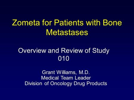 Zometa for Patients with Bone Metastases Overview and Review of Study 010 Grant Williams, M.D. Medical Team Leader Division of Oncology Drug Products.