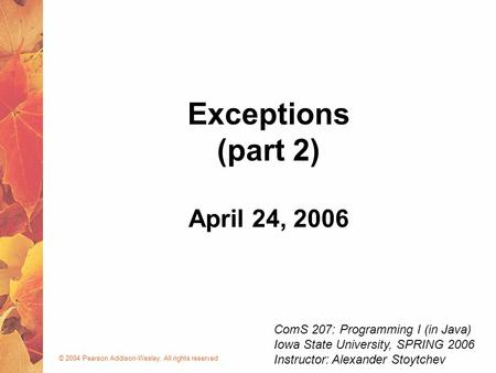 © 2004 Pearson Addison-Wesley. All rights reserved April 24, 2006 Exceptions (part 2) ComS 207: Programming I (in Java) Iowa State University, SPRING 2006.