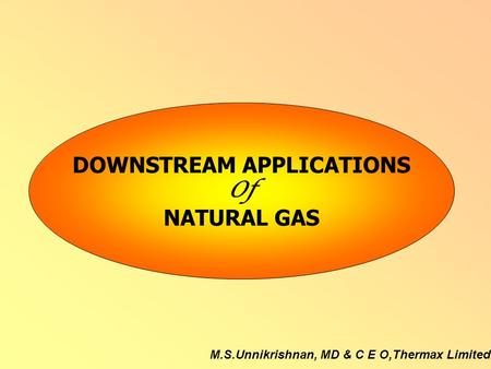 M.S.Unnikrishnan, MD & C E O,Thermax Limited DOWNSTREAM APPLICATIONS Of NATURAL GAS.