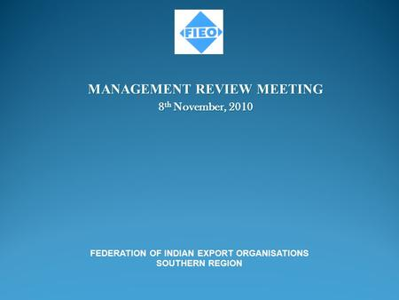 MANAGEMENT REVIEW MEETING 8 th November, 2010 FEDERATION OF INDIAN EXPORT ORGANISATIONS SOUTHERN REGION.
