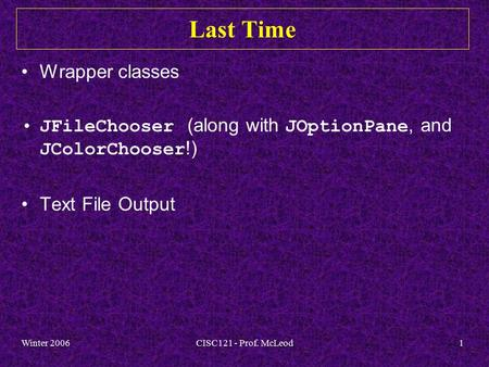 Winter 2006CISC121 - Prof. McLeod1 Last Time Wrapper classes JFileChooser (along with JOptionPane, and JColorChooser !) Text File Output.
