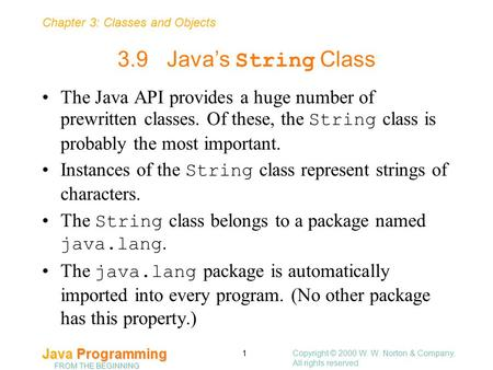 Chapter 3: Classes and Objects Java Programming FROM THE BEGINNING Copyright © 2000 W. W. Norton & Company. All rights reserved. 1 3.9Java's String Class.