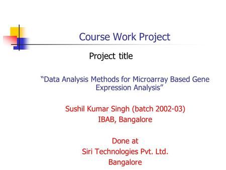 "Course Work Project Project title ""Data Analysis Methods for Microarray Based Gene Expression Analysis"" Sushil Kumar Singh (batch 2002-03) IBAB, Bangalore."