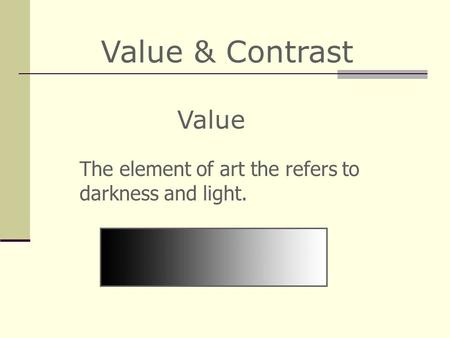 Value & Contrast The element of art the refers to darkness and light. Value.