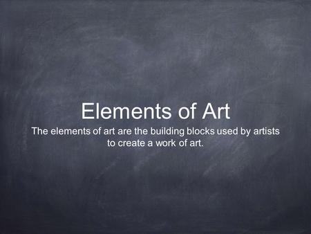 Elements of Art The elements of art are the building blocks used by artists to create a work of art.