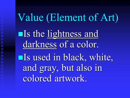 Value (Element of Art) Is the lightness and darkness of a color. Is the lightness and darkness of a color. Is used in black, white, and gray, but also.