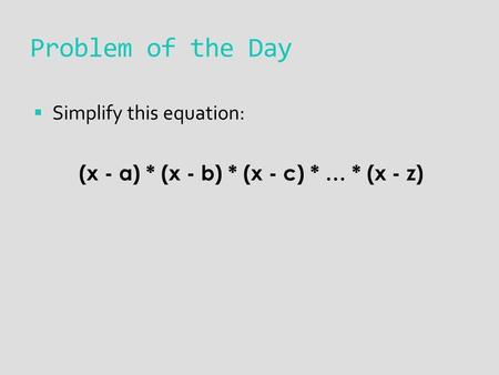 Problem of the Day  Simplify this equation: (x - a) * (x - b) * (x - c) * … * (x - z)