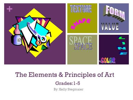 + The Elements & Principles of Art Grades:1-5 By: Kelly Stegmaier.