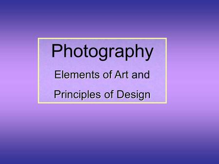 Photography Elements of Art Elements of Art and Principles of Design.