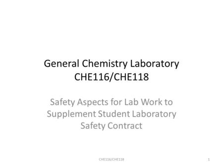 General Chemistry Laboratory CHE116/CHE118 Safety Aspects for Lab Work to Supplement Student Laboratory Safety Contract CHE116/CHE1181.