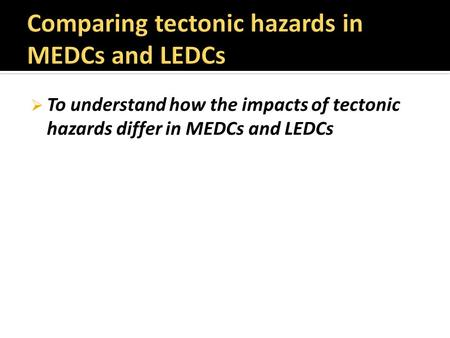  To understand how the impacts of tectonic hazards differ in MEDCs and LEDCs.