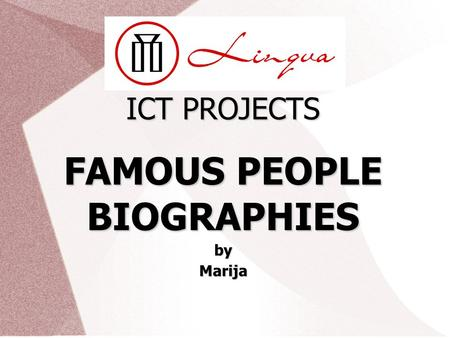 ICT PROJECTS FAMOUS PEOPLE BIOGRAPHIESbyMarija. Lingva ICT projects FAMOUS PEOPLE Background (important dates, significant events, influences) Sandra.