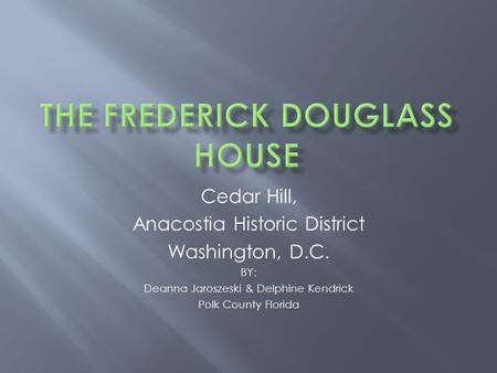 Cedar Hill, Anacostia Historic District Washington, D.C. BY: Deanna Jaroszeski & Delphine Kendrick Polk County Florida.