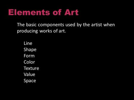 Elements of Art The basic components used by the artist when producing works of art. Line Shape Form Color Texture Value Space.