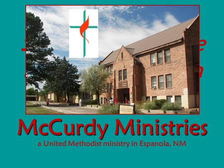 McCurdy Ministries McCurdy Ministries a United Methodist ministry in Espanola, NM Sharing God's love through education and mission.