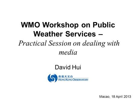WMO Workshop on Public Weather Services – Practical Session on dealing with media David Hui Macao, 18 April 2013.