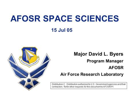 AFOSR SPACE SCIENCES 15 Jul 05 Major David L. Byers Program Manager AFOSR Air Force Research Laboratory Distribution C: Distribution authorized to U.S.