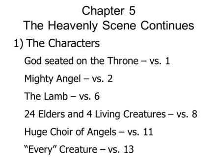 Chapter 5 The Heavenly Scene Continues 1) The Characters God seated on the Throne – vs. 1 Mighty Angel – vs. 2 The Lamb – vs. 6 24 Elders and 4 Living.