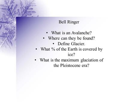 Bell Ringer What is an Avalanche? Where can they be found? Define Glacier. What % of the Earth is covered by ice? What is the maximum glaciation of the.